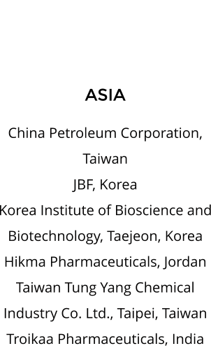 ASIA  China Petroleum Corporation, Taiwan JBF, Korea Korea Institute of Bioscience and Biotechnology, Taejeon, Korea Hikma Pharmaceuticals, Jordan Taiwan Tung Yang Chemical Industry Co. Ltd., Taipei, Taiwan Troikaa Pharmaceuticals, India